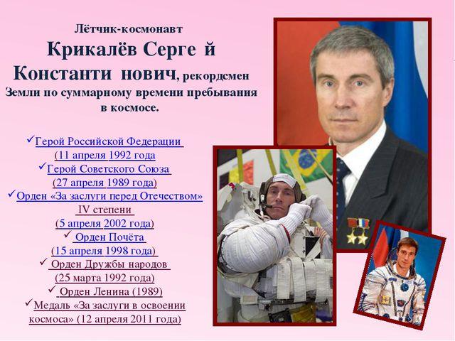 Лётчик-космонавт Крикалёв Серге́й Константи́нович, рекордсмен Земли по сумм...