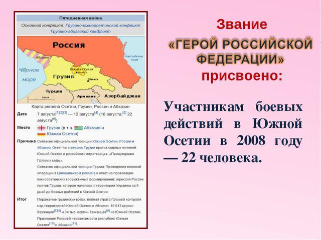 Участникам боевых действий в Южной Осетии в 2008 году — 22 человека. Звание п...