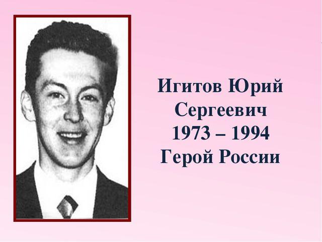 Игитов Юрий Сергеевич 1973 – 1994 Герой России
