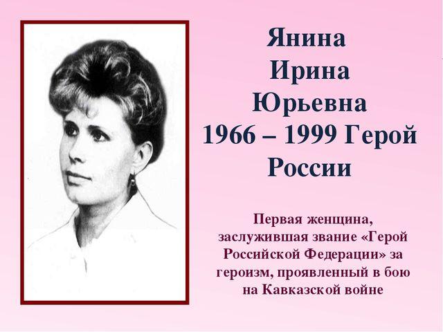 Янина Ирина Юрьевна 1966 – 1999 Герой России Первая женщина, заслужившая зван...