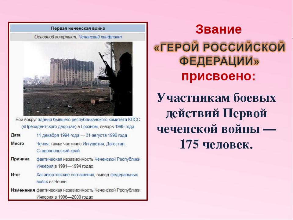 Участникам боевых действий Первой чеченской войны — 175 человек. Звание присв...
