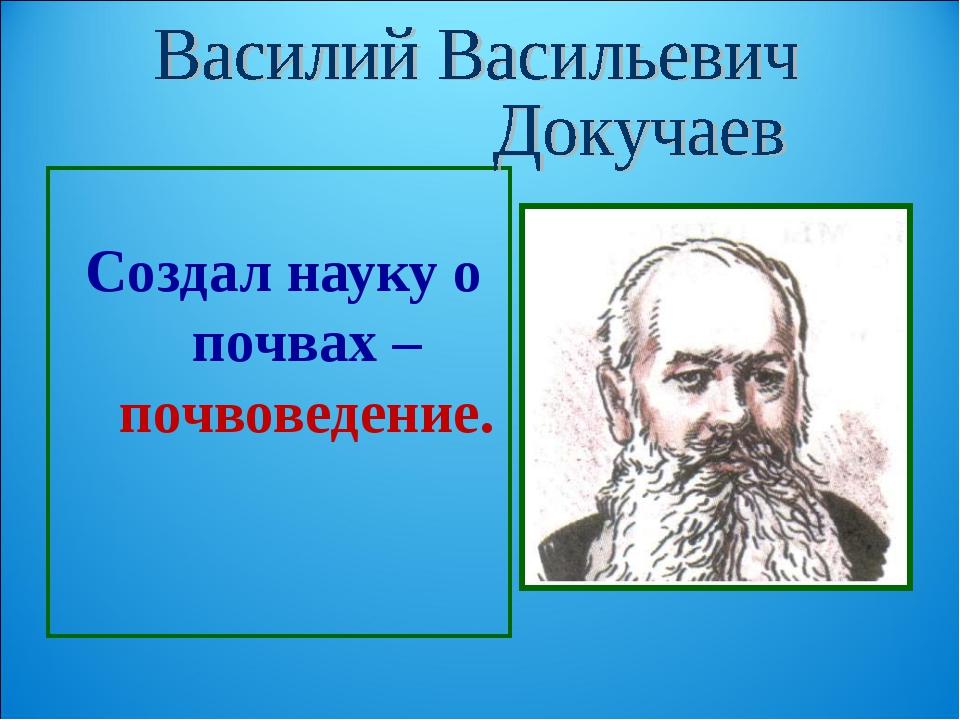 Создал науку о почвах – почвоведение.
