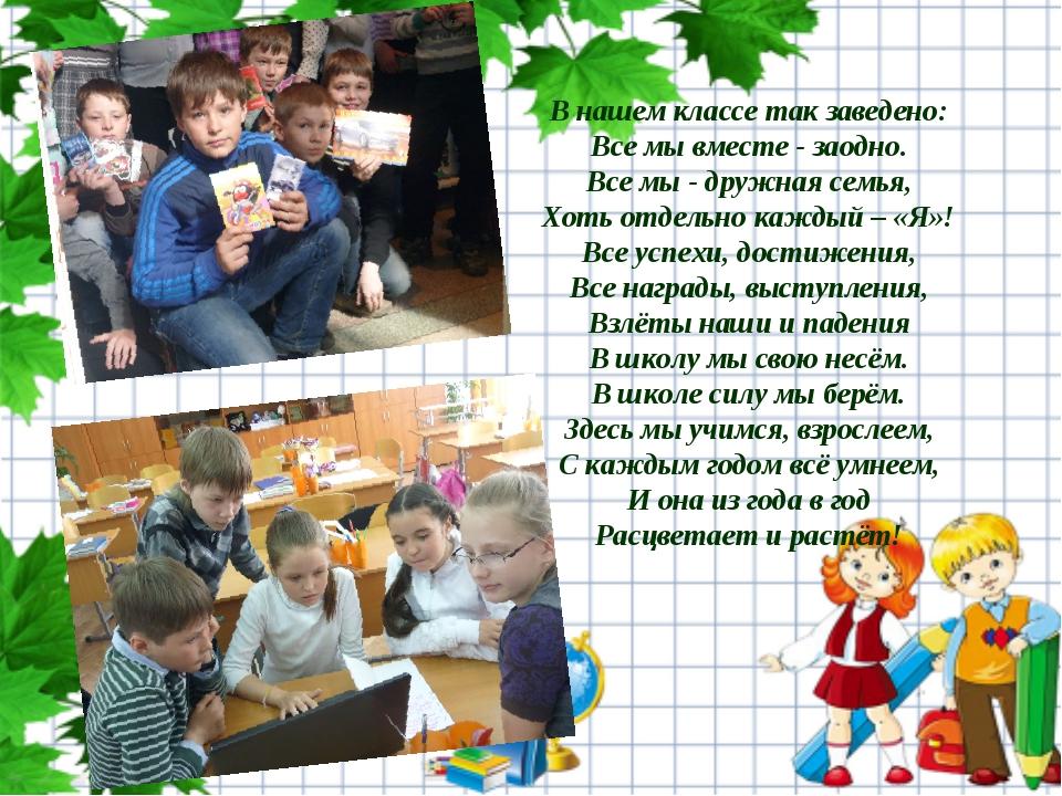В нашем классе так заведено: Все мы вместе - заодно. Все мы - дружная семья,...