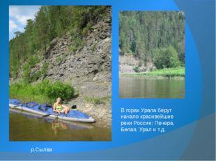 В горах Урала берут начало красивейшие реки России: Печера, Белая, Урал и т.д