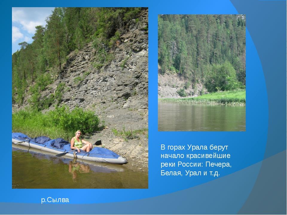 В горах Урала берут начало красивейшие реки России: Печера, Белая, Урал и т.д...