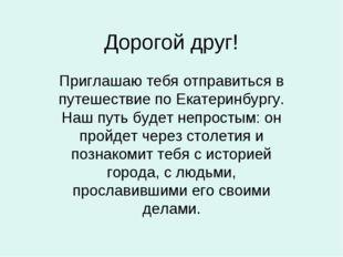 Дорогой друг! Приглашаю тебя отправиться в путешествие по Екатеринбургу. Наш