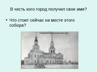 В честь кого город получил свое имя? Что стоит сейчас на месте этого собора?