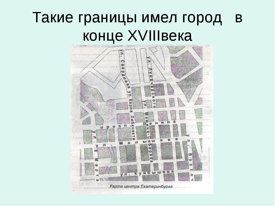 Такие границы имел город в конце ХVIIIвека