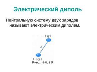 Электрический диполь Нейтральную систему двух зарядов называют электрическим