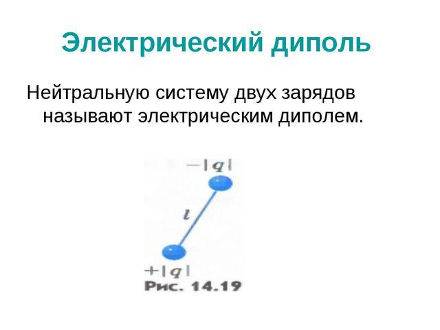 Электрический диполь Нейтральную систему двух зарядов называют электрическим...
