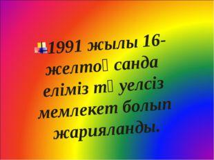 1991 жылы 16-желтоқсанда еліміз тәуелсіз мемлекет болып жарияланды.