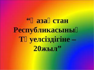 """""""Қазақстан Республикасының Тәуелсіздігіне – 20жыл"""""""