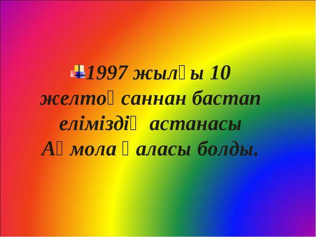 1997 жылғы 10 желтоқсаннан бастап еліміздің астанасы Ақмола қаласы болды.