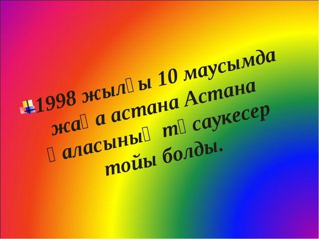 1998 жылғы 10 маусымда жаңа астана Астана қаласының тұсаукесер тойы болды.