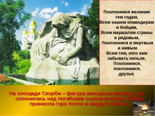На площади Скорби – фигура женщины-матери, она склонилась над погибшим сыном-