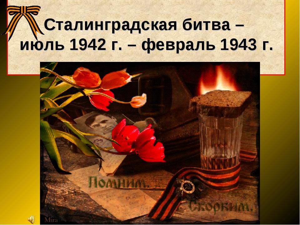 Сталинградская битва – июль 1942 г. – февраль 1943 г.