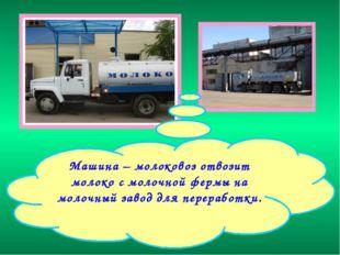 Машина – молоковоз отвозит молоко с молочной фермы на молочный завод для пере