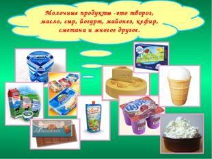 Молочные продукты -это творог, масло, сыр, йогурт, майонез, кефир, сметана и