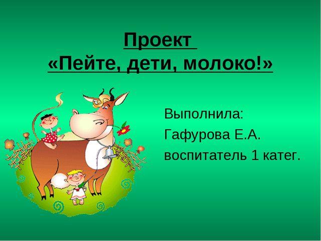 Проект «Пейте, дети, молоко!» Выполнила: Гафурова Е.А. воспитатель 1 катег.