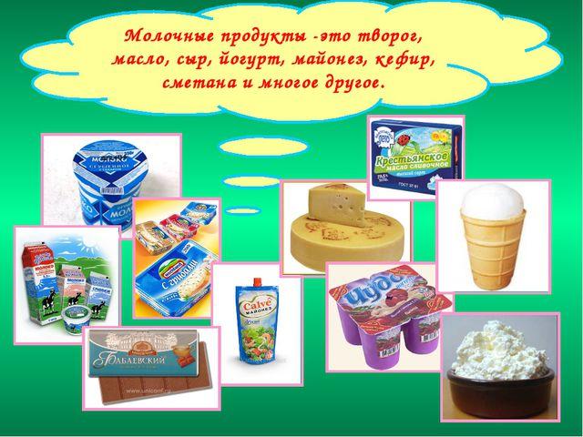 Молочные продукты -это творог, масло, сыр, йогурт, майонез, кефир, сметана и...