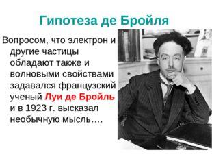Гипотеза де Бройля Вопросом, что электрон и другие частицы обладают также и в