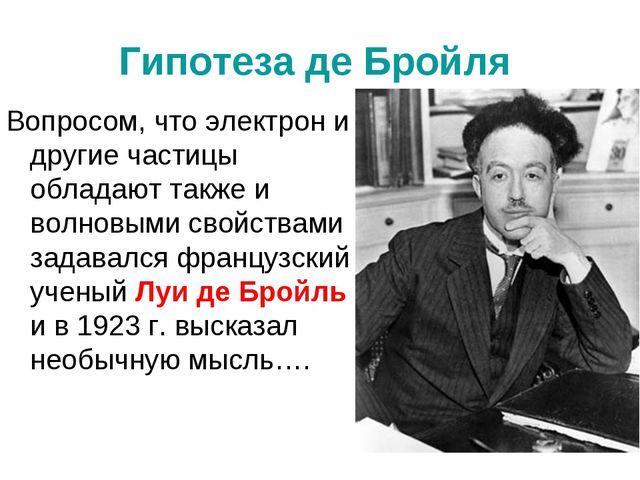 Гипотеза де Бройля Вопросом, что электрон и другие частицы обладают также и в...