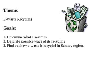 Theme: E-Waste Recycling Goals: 1. Determine what e-waste is 2. Describe poss