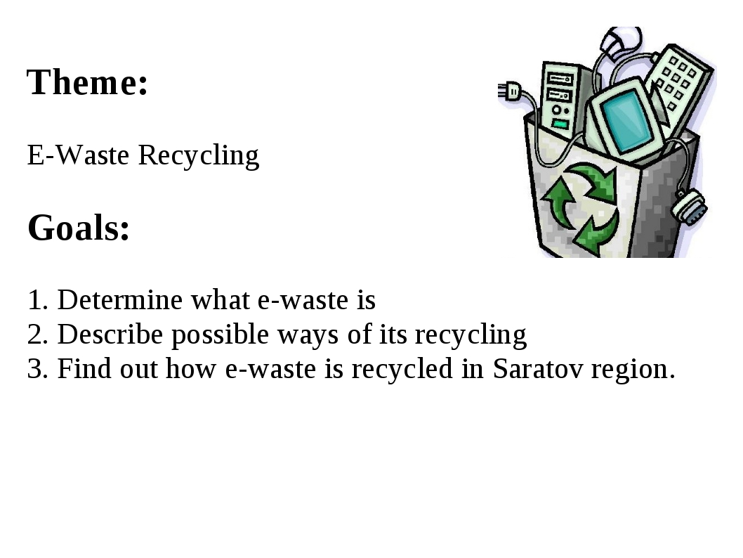 Theme: E-Waste Recycling Goals: 1. Determine what e-waste is 2. Describe poss...