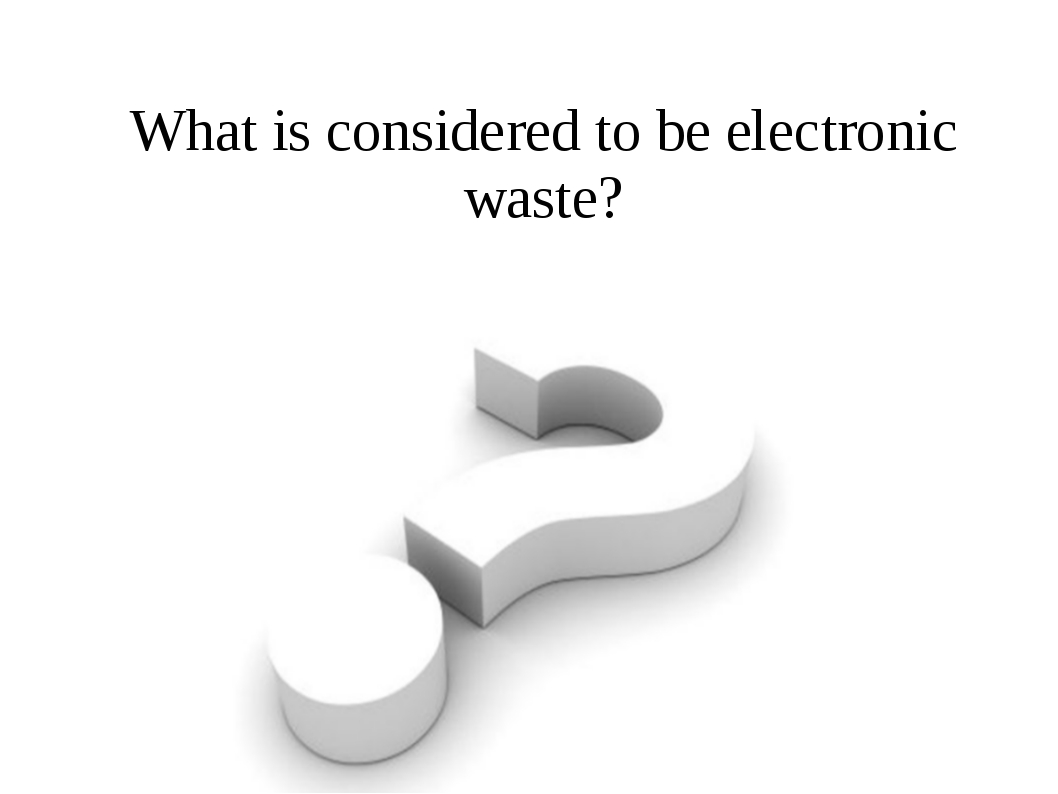 What is considered to be electronic waste? Electronic waste, e-waste, e-scrap...
