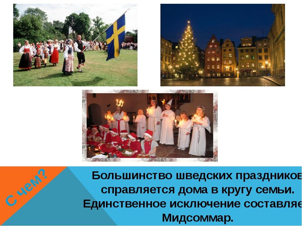 С чем? Большинство шведских праздников справляется дома в кругу семьи. Единст...