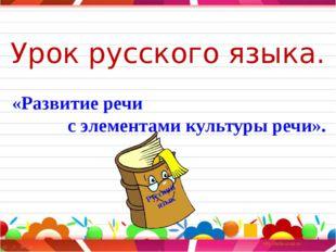 Урок русского языка. «Развитие речи с элементами культуры речи». Русский язык