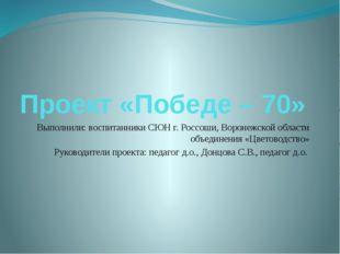 Проект «Победе – 70» Выполнили: воспитанники СЮН г. Россоши, Воронежской обла