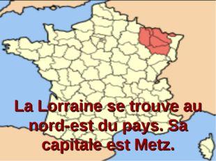 La Lorraine se trouve au nord-est du pays. Sa capitale est Metz.