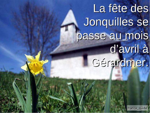 La fête des Jonquilles se passe au mois d'avril à Gérardmer.