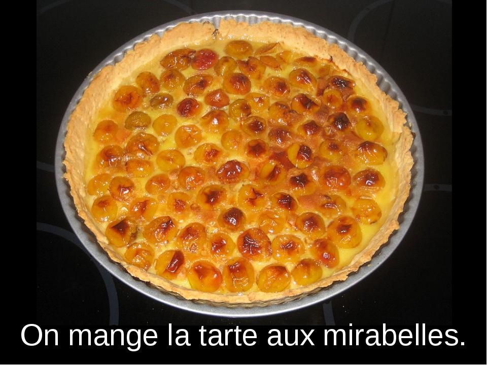 On mange la tarte aux mirabelles.