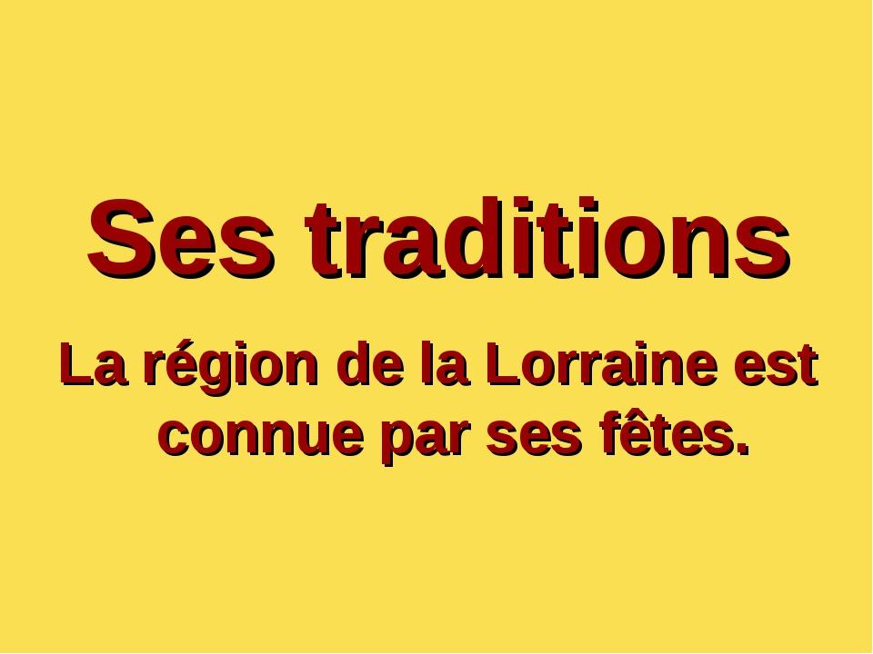 Ses traditions La région de la Lorraine est connue par ses fêtes.