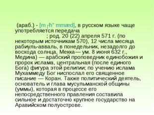 Муха́ммад  (араб.) - [mʊħɑmmæd], в русском языке чаще употребляется передача