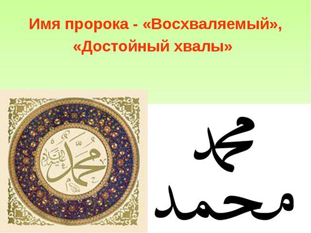 Имя пророка - «Восхваляемый», «Достойный хвалы»
