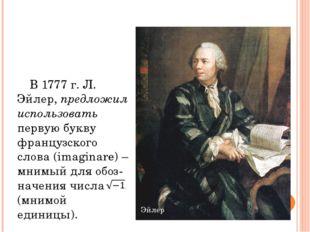 В 1777 г. Л. Эйлер, предложил использовать первую букву французского слова (i