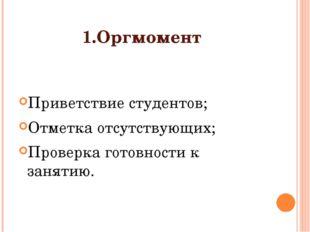 1.Оргмомент Приветствие студентов; Отметка отсутствующих; Проверка готовности