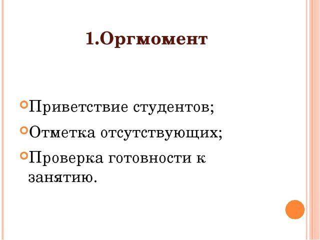 1.Оргмомент Приветствие студентов; Отметка отсутствующих; Проверка готовности...