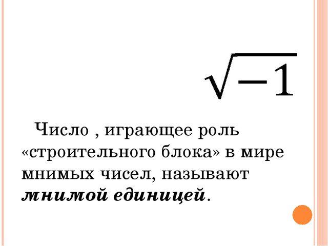 Число , играющее роль «строительного блока» в мире мнимых чисел, называют мни...
