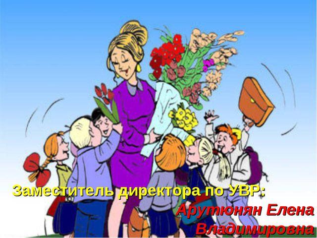Заместитель директора по УВР: Арутюнян Елена Владимировна Заместитель директо...