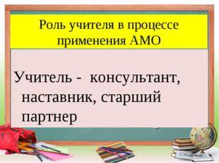 Роль учителя в процессе применения АМО Учитель - консультант, наставник, стар
