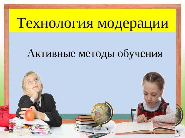 Технология модерации Активные методы обучения