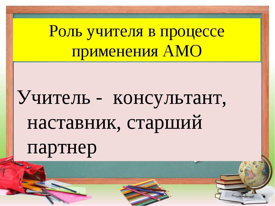 Роль учителя в процессе применения АМО Учитель - консультант, наставник, стар...