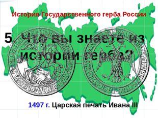 5. Что вы знаете из истории герба? История Государственного герба России 1497