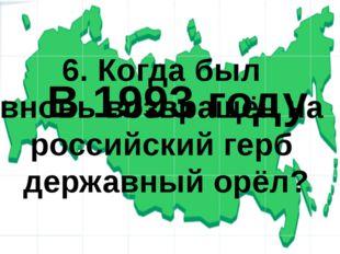 6. Когда был вновь возвращён на российский герб державный орёл? В 1993 году