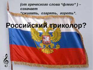 """Российский триколор? (от греческого слова """"флего"""" ) – означает """"сжигать, озар"""