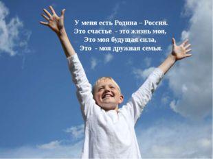 У меня есть Родина – Россия. Это счастье - это жизнь моя, Это моя будущая сил